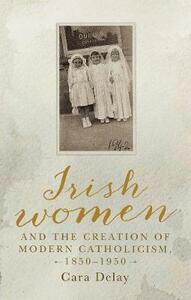 Irish Women and the Creation of Modern Catholicism, 1850-1950 - Cara Delay - cover
