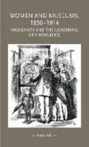 Women and Museums 1850-1914: Modernity and the Gendering of Knowledge - Kate Hill - cover