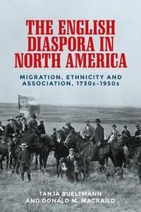 The English Diaspora in North America: Migration, Ethnicity and Association, 1730s-1950s - Tanja Bueltmann,Donald MacRaild - cover