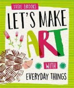 Let's Make Art: With Everyday Things - Susie Brooks - cover