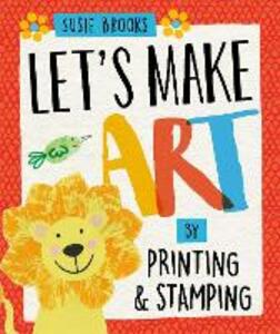 Let's Make Art: By Printing and Stamping - Susie Brooks - cover