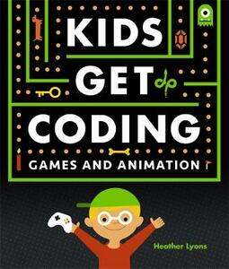 Kids Get Coding: Games and Animation - Heather Lyons - cover