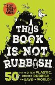 This Book is Not Rubbish: 50 Ways to Ditch Plastic, Reduce Rubbish and Save the World! - Isabel Thomas - cover