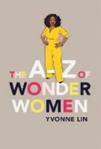 The A-Z of Wonder Women: 26 Inspiring, Empowering, Incredible women - Yvonne Lin - cover