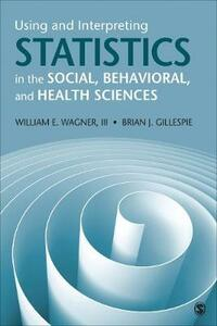 Using and Interpreting Statistics in the Social, Behavioral, and Health Sciences - William E. Wagner,Brian Joseph Gillespie - cover