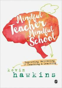 Mindful Teacher, Mindful School: Improving Wellbeing in Teaching and Learning - Kevin Hawkins - cover