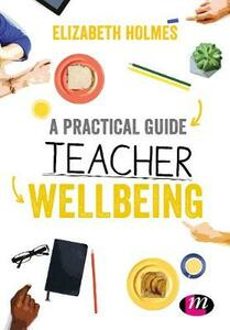 A Practical Guide to Teacher Wellbeing - Elizabeth Holmes - cover