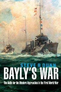 Bayly's War: The Battle for the Western Approaches in the First World War - Steve R. Dunn - cover