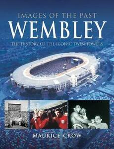 Images of the Past: Wembley: The History of the Iconic Twin Towers - Nigel Blundell,Maurice Crow - cover