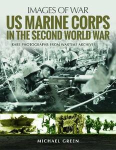 US Marine Corps in the Second World War: Rare Photographs from Wartime Archives - Michael Green - cover