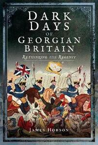 Dark Days of Georgian Britain: Rethinking the Regency - James R. Hobson - cover
