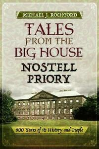 Tales from the Big House: Nostell Priory: 900 Years of its History and People - Michael J. Rochford - cover