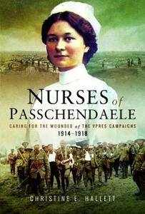 Nurses of Passchendaele: Tending the Wounded of Ypres Campaigns 1914 - 1918 - Christine E. Hallett - cover