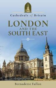 Cathedrals of Britain: London and the South East - Bernadette Fallon - cover
