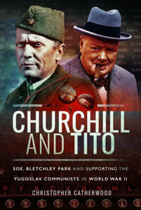 Churchill and Tito: SOE, Bletchley Park and Supporting the Yugoslav Communists in World War II - Christopher Catherwood - cover