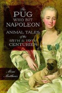 The Pug Who Bit Napoleon: Animal Tales of the 18th and 19th Centuries - Mimi Matthews - cover