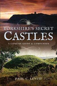 Yorkshire's Secret Castles: A Concise Guide and Companion - Paul C. Levitt - cover