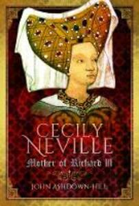 Cecily Neville: Mother of Richard III - John Ashdown-Hill - cover