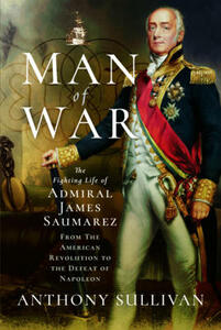 Man of War: The Fighting Life of Admiral James Saumarez: From the American Revolution to the Defeat of Napoleon - Anthony Sullivan - cover