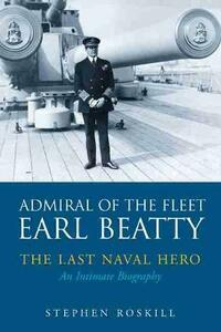 Admiral of the Fleet Lord Beatty: The Last Naval Hero - An Intimate Biography - Stephen Wentworth Roskill - cover