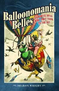 Balloonomania Belles: Daredevil Divas Who First Took to the Sky - Sharon Wright - cover