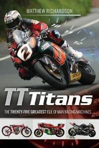 TT Titans: The Twenty-Five Greatest Isle of Man Racing Machines - Matthew Richardson - cover