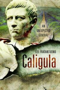 Caligula: An Unexpected General - Lee Fratantuono - cover