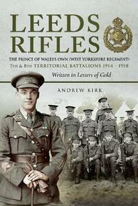 Leeds Rifles: The Prince of Wales's Own (West Yorkshire Regiment ) 7th and 8th Territorial Battalions 1914 - 1918: Written in Letters of Gold - Andrew J. Kirk - cover