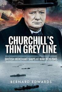 Churchill's Thin Grey Line: British Merchant Ships at War 1939 1945 - Bernard Edwards - cover
