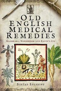 Old English Medical Remedies: Mandrake, Wormwood and Raven's Eye - Sinead Spearing - cover