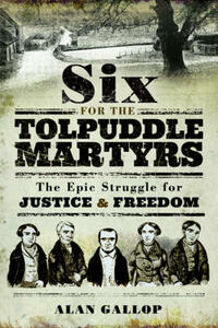 Six for the Tolpuddle Martyrs: The Epic Struggle for Justice and Freedom - Alan Gallop - cover