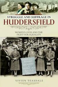 Struggle and Suffrage in Huddersfield: Women's Lives and the Fight for Equality - Vivien Teasdale - cover