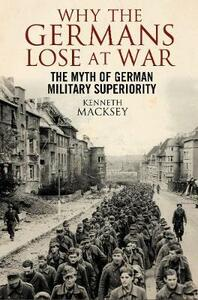 Why the Germans Lose at War: The Myth of German Military Superiority - Kenneth Macksey - cover