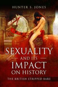 Sexuality and its Impact on History: The British Stripped Bare - Hunter S. Jones - cover