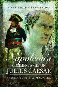 Napoleon's Commentaries on Julius Caesar: A New English Translation - R. A. Maguire - cover