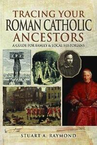Tracing Your Roman Catholic Ancestors: A Guide for Family and Local Historians - Raymond, Stuart A - cover