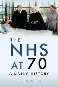 The NHS at 70: A Living History - Ellen Welch - cover