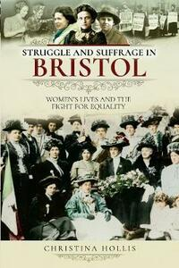 Struggle and Suffrage in Bristol: Women's Lives and the Fight for Equality - Christina Hollis - cover