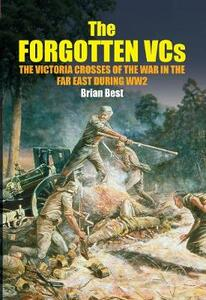 The Forgotten VCs: The Victoria Crosses of the War in the Far East During WW2 - Brian Best - cover