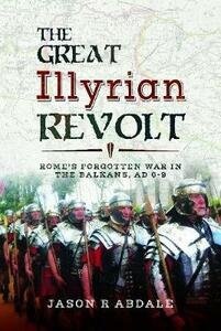 The Great Illyrian Revolt: Rome's Forgotten War in the Balkans, AD 6 -9 - Abdale, Jason R - cover