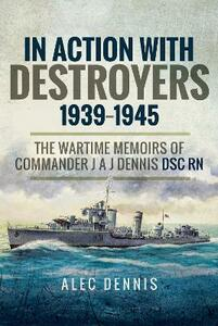 In Action with Destroyers 1939 1945: The Wartime Memoirs of Commander J A J Dennis DSC RN - Alec Dennis - cover