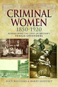 Criminal Women 1850-1920: Researching the Lives of Britain's Female Offenders - Lucy Williams,Barry Godfrey - cover