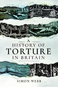 A History of Torture in Britain - Webb, Simon - cover