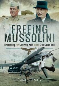 Freeing Mussolini: Dismantling the Skorzeny Myth in the Gran Sasso Raid - Oscar Gonzalez Lopez - cover