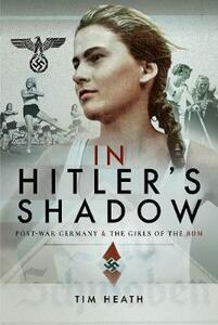 In Hitler's Shadow: Post-War Germany and the Girls of the BDM - Tim Heath - cover