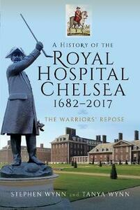 A History of the Royal Hospital Chelsea 1682-2017: The Warriors' Repose - Stephen Wynn - cover