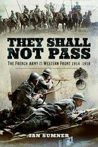 They Shall Not Pass: The French Army on the Western Front 1914 - 1918 - Ian Sumner - cover