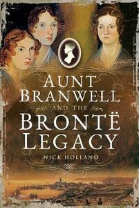 Aunt Branwell and the Bront  Legacy - Holland, Nick - cover
