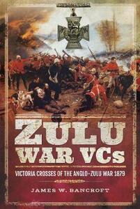 Zulu War VCs: Victoria Crosses of the Anglo-Zulu War 1879 - James W. Bancroft - cover