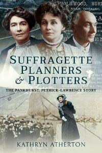 Suffragette Planners and Plotters: The Pankhurst/Pethick-Lawrence Story - Kathryn Atherton - cover